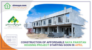 Construction of affordable Naya Pakistan Housing Project starting in April