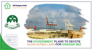 The Government Plans to Devote 20,000 Acres Land for Gwadar SEZ