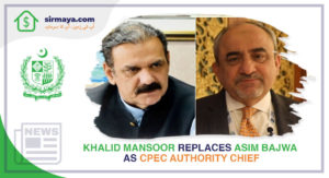 Khalid Mansoor Replaces Asim Bajwa as CPEC Authority Chief